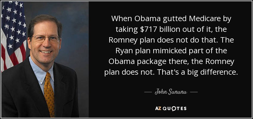 When Obama gutted Medicare by taking $717 billion out of it, the Romney plan does not do that. The Ryan plan mimicked part of the Obama package there, the Romney plan does not. That's a big difference. - John Sununu