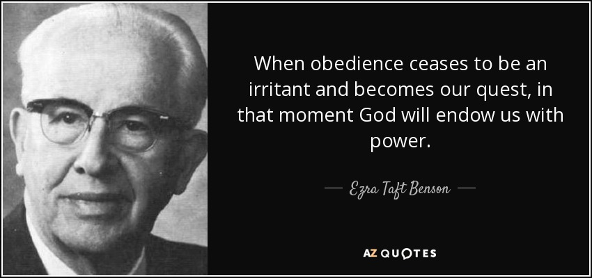 When obedience ceases to be an irritant and becomes our quest, in that moment God will endow us with power. - Ezra Taft Benson