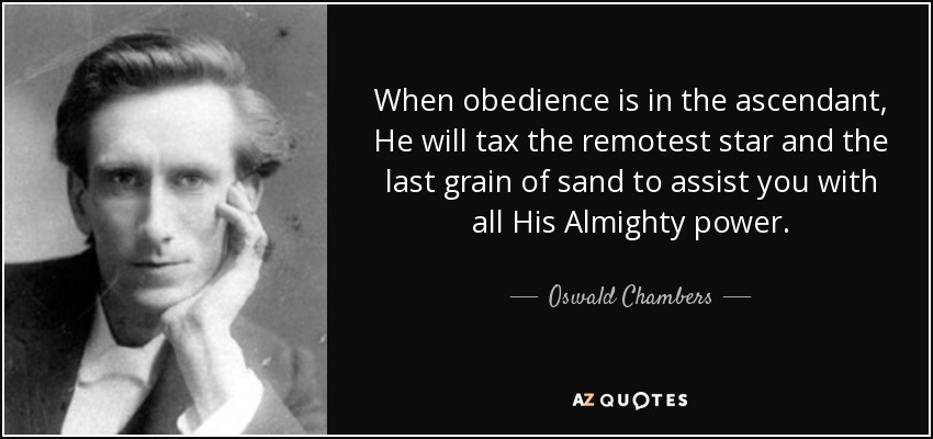 When obedience is in the ascendant, He will tax the remotest star and the last grain of sand to assist you with all His Almighty power. - Oswald Chambers