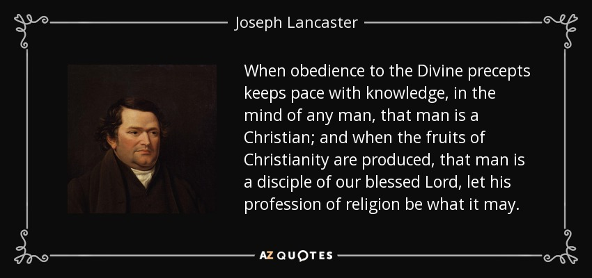 When obedience to the Divine precepts keeps pace with knowledge, in the mind of any man, that man is a Christian; and when the fruits of Christianity are produced, that man is a disciple of our blessed Lord, let his profession of religion be what it may. - Joseph Lancaster