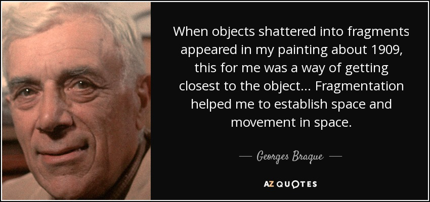When objects shattered into fragments appeared in my painting about 1909, this for me was a way of getting closest to the object... Fragmentation helped me to establish space and movement in space. - Georges Braque
