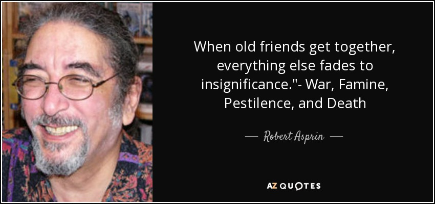 Robert Asprin quote: When old friends get together, everything