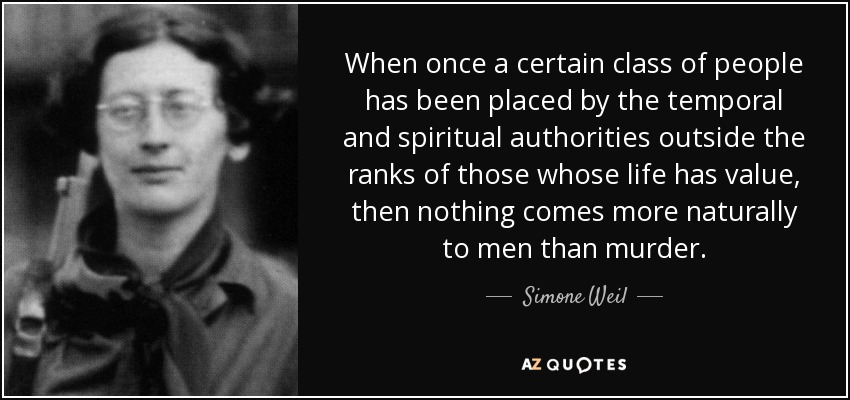 When once a certain class of people has been placed by the temporal and spiritual authorities outside the ranks of those whose life has value, then nothing comes more naturally to men than murder. - Simone Weil