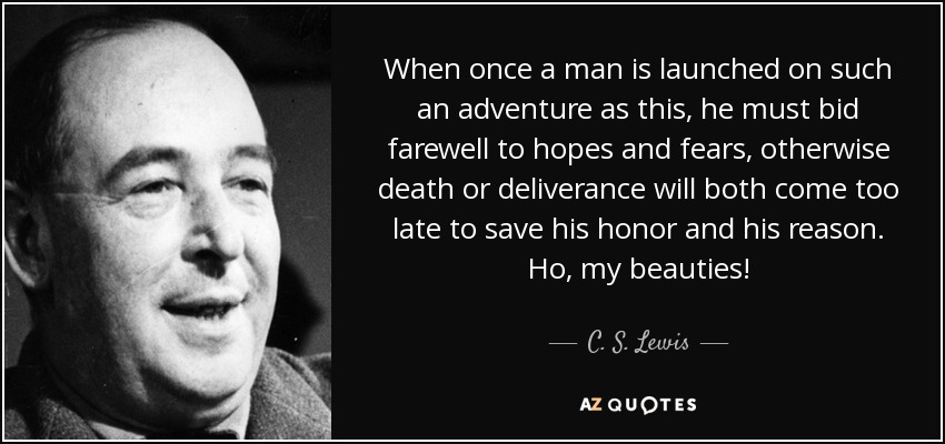 When once a man is launched on such an adventure as this, he must bid farewell to hopes and fears, otherwise death or deliverance will both come too late to save his honor and his reason. Ho, my beauties! - C. S. Lewis