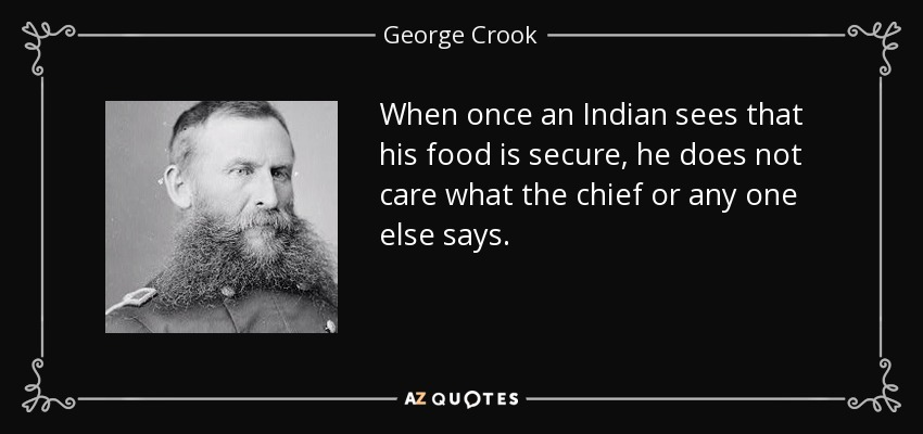 When once an Indian sees that his food is secure, he does not care what the chief or any one else says. - George Crook