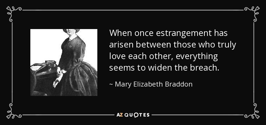When once estrangement has arisen between those who truly love each other, everything seems to widen the breach. - Mary Elizabeth Braddon