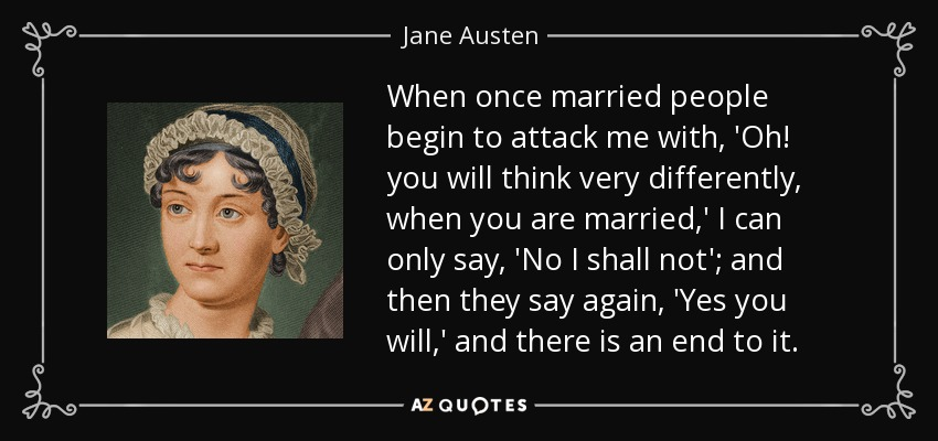 When once married people begin to attack me with, 'Oh! you will think very differently, when you are married,' I can only say, 'No I shall not'; and then they say again, 'Yes you will,' and there is an end to it. - Jane Austen