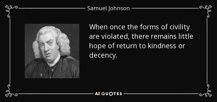 When once the forms of civility are violated, there remains little hope of return to kindness or decency. - Samuel Johnson