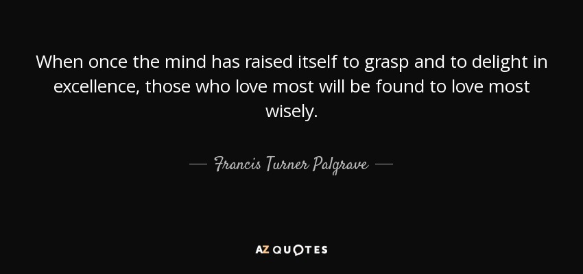 When once the mind has raised itself to grasp and to delight in excellence, those who love most will be found to love most wisely. - Francis Turner Palgrave