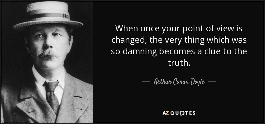 When once your point of view is changed, the very thing which was so damning becomes a clue to the truth. - Arthur Conan Doyle