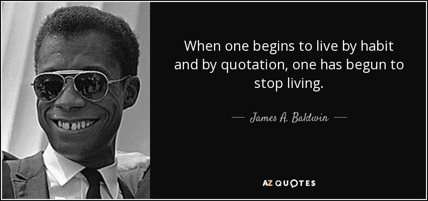 When one begins to live by habit and by quotation, one has begun to stop living. - James A. Baldwin