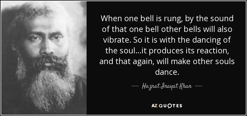 When one bell is rung, by the sound of that one bell other bells will also vibrate. So it is with the dancing of the soul...it produces its reaction, and that again, will make other souls dance. - Hazrat Inayat Khan