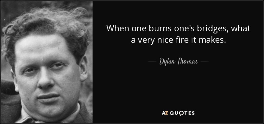 When one burns one's bridges, what a very nice fire it makes. - Dylan Thomas