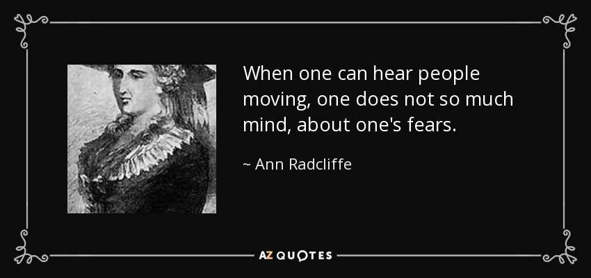 When one can hear people moving, one does not so much mind, about one's fears. - Ann Radcliffe