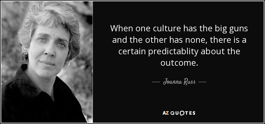 When one culture has the big guns and the other has none, there is a certain predictablity about the outcome. - Joanna Russ