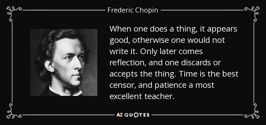 When one does a thing, it appears good, otherwise one would not write it. Only later comes reflection, and one discards or accepts the thing. Time is the best censor, and patience a most excellent teacher. - Frederic Chopin