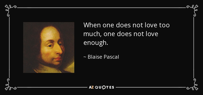 When one does not love too much, one does not love enough. - Blaise Pascal