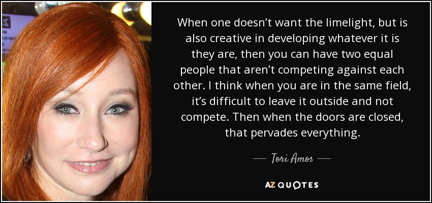 When one doesn't want the limelight, but is also creative in developing whatever it is they are, then you can have two equal people that aren't competing against each other. I think when you are in the same field, it's difficult to leave it outside and not compete. Then when the doors are closed, that pervades everything. - Tori Amos