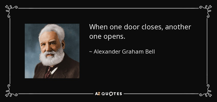 When one door closes, another one opens. - Alexander Graham Bell