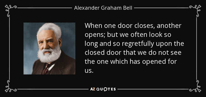 When one door closes, another opens; but we often look so long and so regretfully upon the closed door that we do not see the one which has opened for us. - Alexander Graham Bell