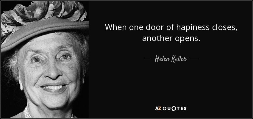 When one door of hapiness closes, another opens. - Helen Keller