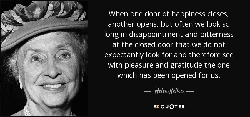 When one door of happiness closes, another opens; but often we look so long in disappointment and bitterness at the closed door that we do not expectantly look for and therefore see with pleasure and gratitude the one which has been opened for us. - Helen Keller