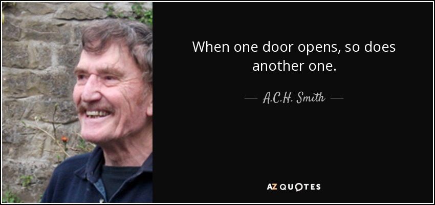 When one door opens, so does another one. - A.C.H. Smith