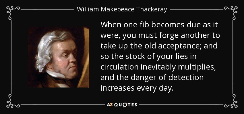 When one fib becomes due as it were, you must forge another to take up the old acceptance; and so the stock of your lies in circulation inevitably multiplies, and the danger of detection increases every day. - William Makepeace Thackeray