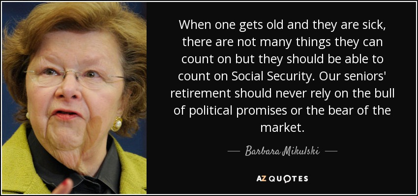 When one gets old and they are sick, there are not many things they can count on but they should be able to count on Social Security. Our seniors' retirement should never rely on the bull of political promises or the bear of the market. - Barbara Mikulski