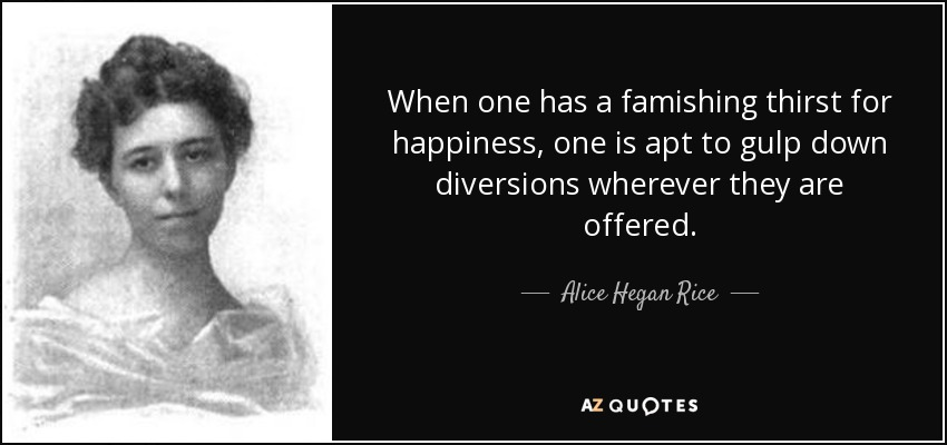 When one has a famishing thirst for happiness, one is apt to gulp down diversions wherever they are offered. - Alice Hegan Rice
