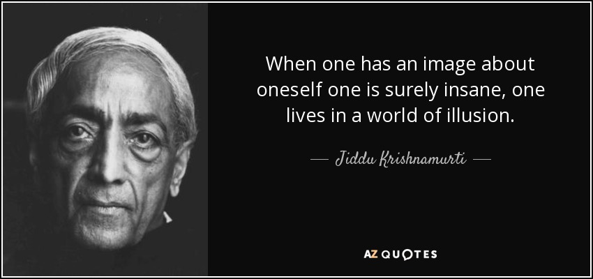 When one has an image about oneself one is surely insane, one lives in a world of illusion. - Jiddu Krishnamurti