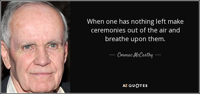 When one has nothing left make ceremonies out of the air and breathe upon them. - Cormac McCarthy