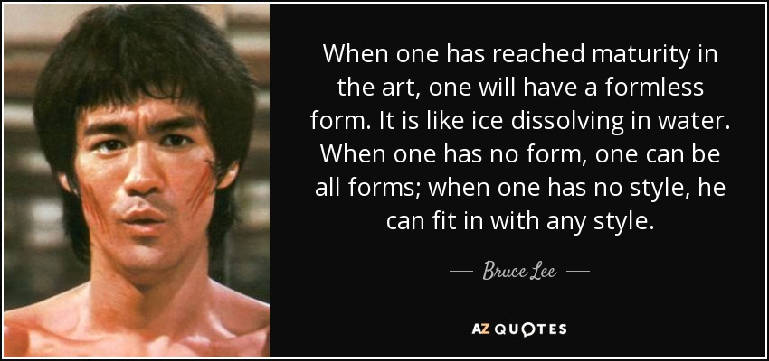 When one has reached maturity in the art, one will have a formless form. It is like ice dissolving in water. When one has no form, one can be all forms; when one has no style, he can fit in with any style. - Bruce Lee