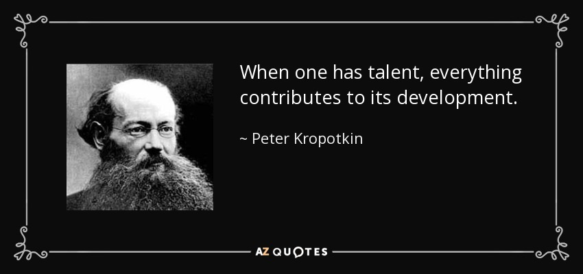 When one has talent, everything contributes to its development. - Peter Kropotkin