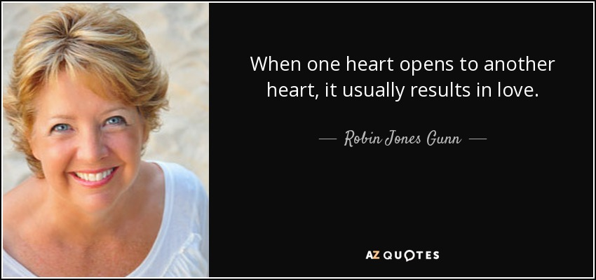 When one heart opens to another heart, it usually results in love. - Robin Jones Gunn