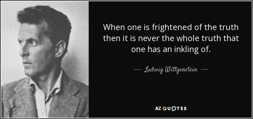 When one is frightened of the truth then it is never the whole truth that one has an inkling of. - Ludwig Wittgenstein