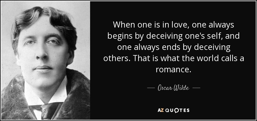 When one is in love, one always begins by deceiving one's self, and one always ends by deceiving others. That is what the world calls a romance. - Oscar Wilde