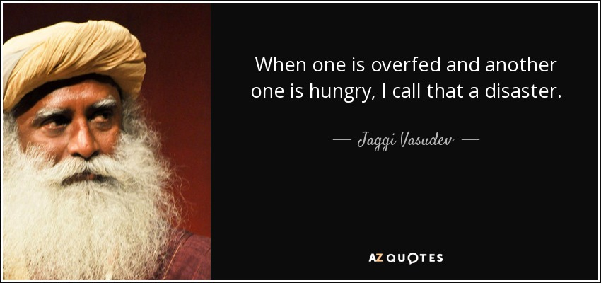 When one is overfed and another one is hungry, I call that a disaster. - Jaggi Vasudev