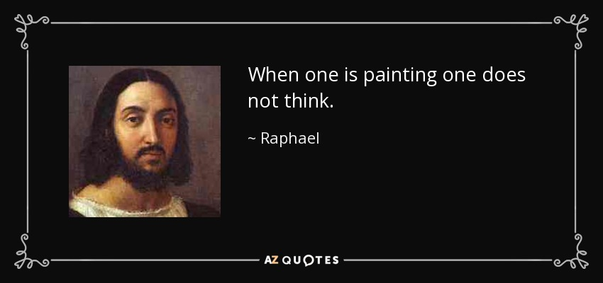 When one is painting one does not think. - Raphael