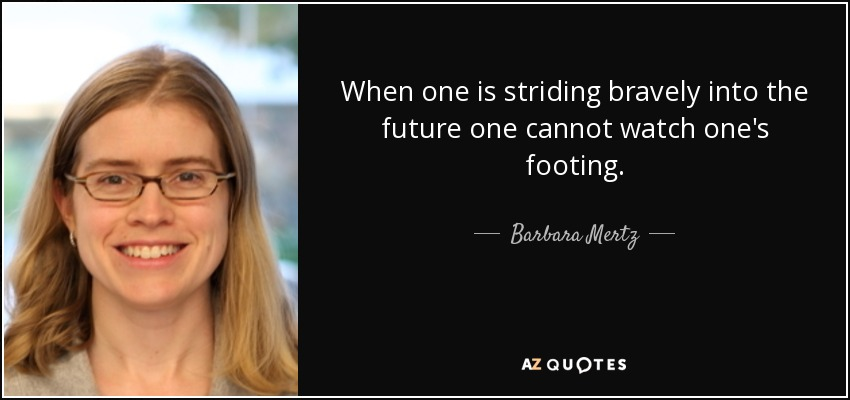 When one is striding bravely into the future one cannot watch one's footing. - Barbara Mertz