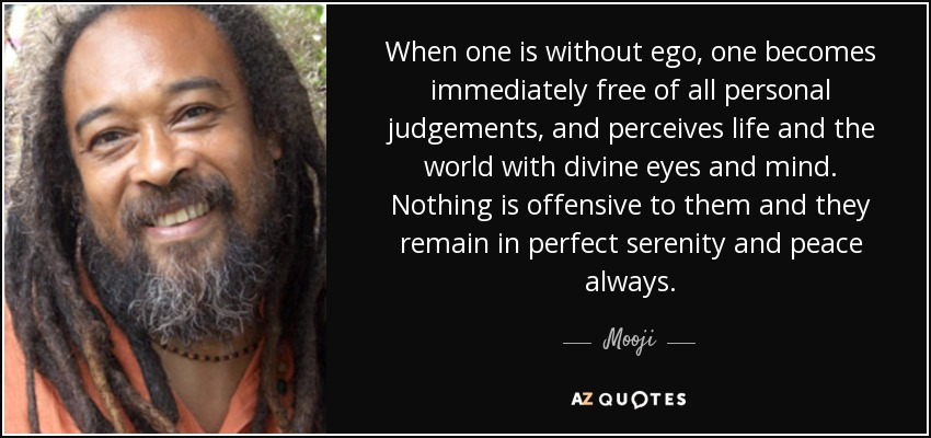When one is without ego, one becomes immediately free of all personal judgements, and perceives life and the world with divine eyes and mind. Nothing is offensive to them and they remain in perfect serenity and peace always. - Mooji