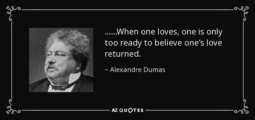 ......When one loves, one is only too ready to believe one's love returned. - Alexandre Dumas