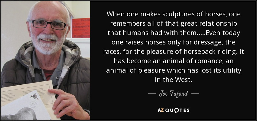 When one makes sculptures of horses, one remembers all of that great relationship that humans had with them.....Even today one raises horses only for dressage, the races, for the pleasure of horseback riding. It has become an animal of romance, an animal of pleasure which has lost its utility in the West. - Joe Fafard