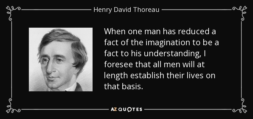 When one man has reduced a fact of the imagination to be a fact to his understanding, I foresee that all men will at length establish their lives on that basis. - Henry David Thoreau