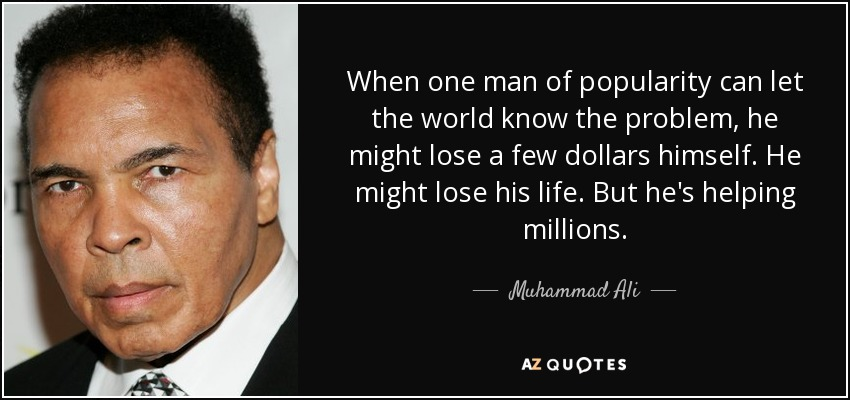 When one man of popularity can let the world know the problem, he might lose a few dollars himself. He might lose his life. But he's helping millions. - Muhammad Ali