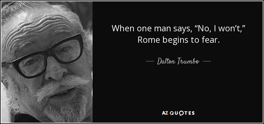 "When one man says, ""No, I won't,"" Rome begins to fear. - Dalton Trumbo"