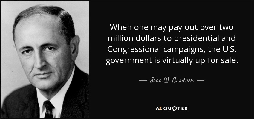 When one may pay out over two million dollars to presidential and Congressional campaigns, the U.S. government is virtually up for sale. - John W. Gardner