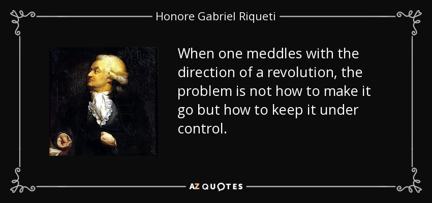 When one meddles with the direction of a revolution, the problem is not how to make it go but how to keep it under control. - Honore Gabriel Riqueti, comte de Mirabeau
