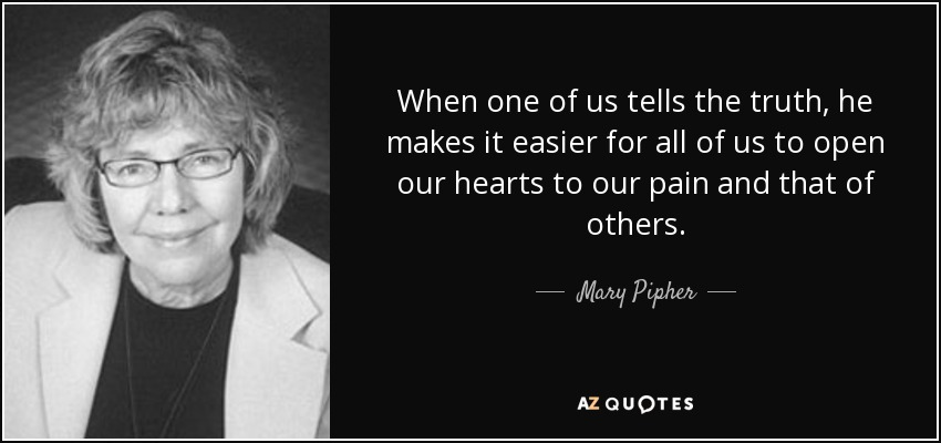 When one of us tells the truth, he makes it easier for all of us to open our hearts to our pain and that of others. - Mary Pipher