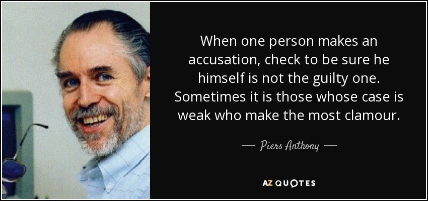 When one person makes an accusation, check to be sure he himself is not the guilty one. Sometimes it is those whose case is weak who make the most clamour. - Piers Anthony